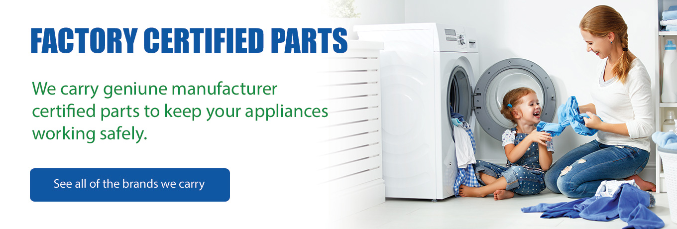Factory Certified Parts -  We carry genuine manufacturer certified parts to keep your appliances working safely. See all the brands we carry