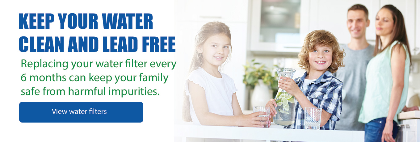 Keep Your Water Clean and Lead Free - Replacing your water filter every 6 months can keep your family safe from harmful impurities