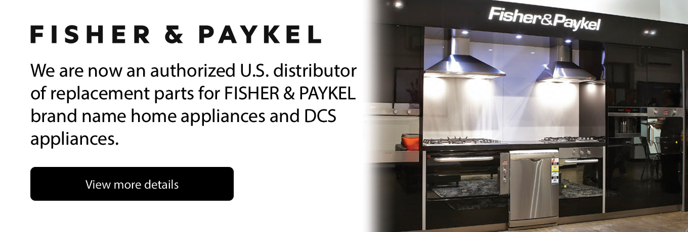 Fisher & Paykel - We are now an authorized U.S. distributor of replacement parts for FISHER & PAYKEL brand name home appliances and DCS appliances.