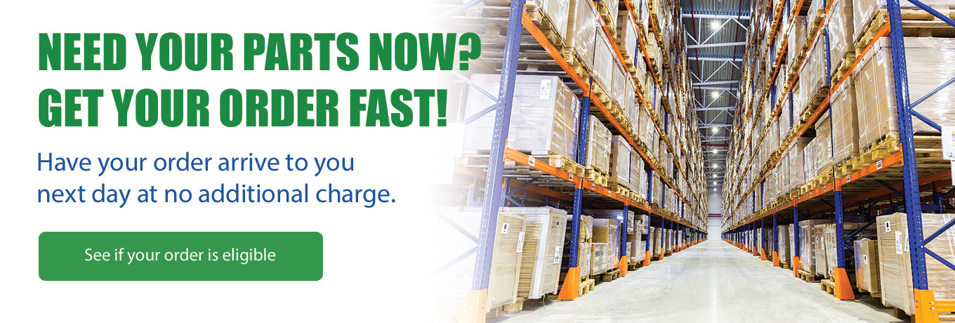 Need Your Parts Now? Get Your Order Fast! Have your order arrive to you next day at no additional charge